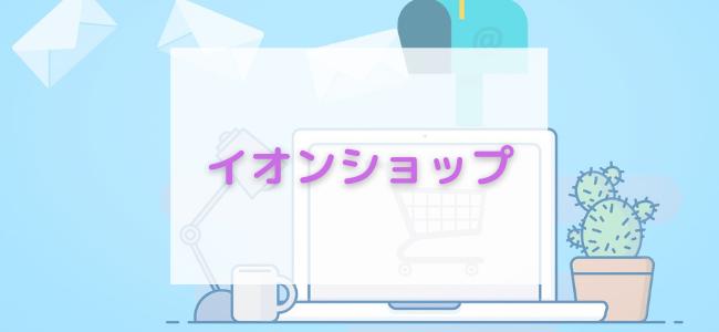【毎日更新】イオンショップはどのポイントサイト経由が一番お得か!